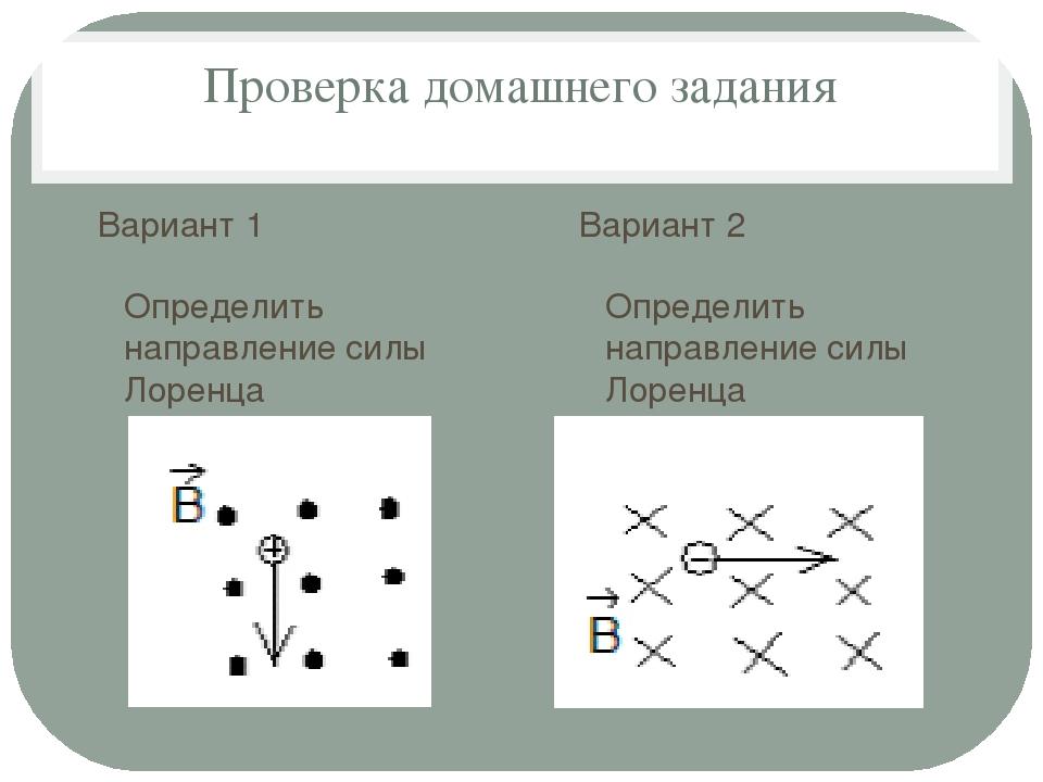 Проверка домашнего задания Вариант 1 Определить направление силы Лоренца Вари...