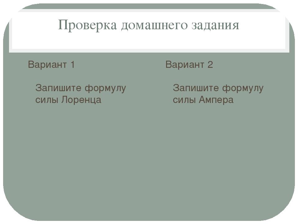 Проверка домашнего задания Вариант 1 Запишите формулу силы Лоренца Вариант 2...