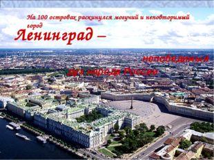 На 100 островах раскинулся могучий и неповторимый город Ленинград – непобедим
