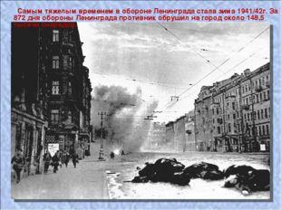Самым тяжелым временем в обороне Ленинграда стала зима 1941/42г. За 872 дня