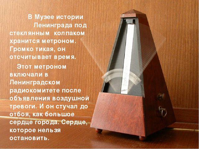 В Музее истории Ленинграда под стеклянным колпаком хранится метроном. Громко...