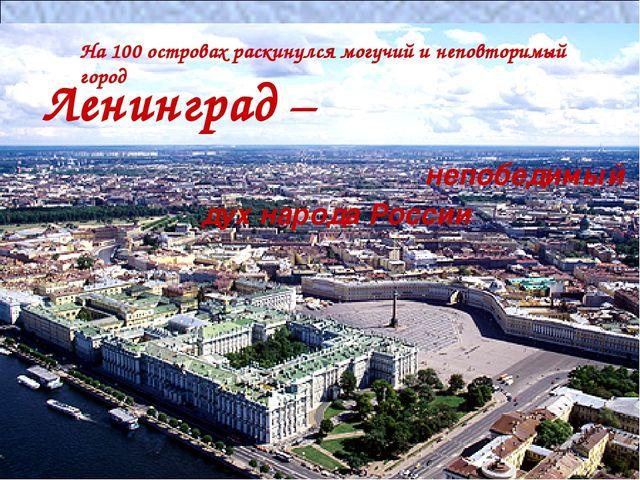 На 100 островах раскинулся могучий и неповторимый город Ленинград – непобедим...