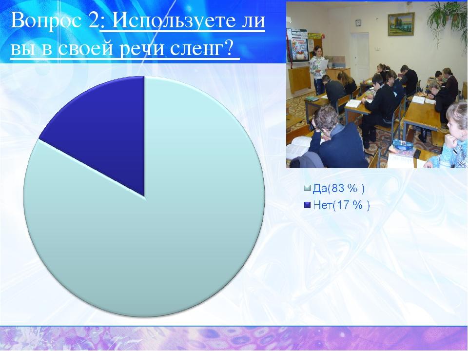 Вопрос 2: Используете ли вы в своей речи сленг?