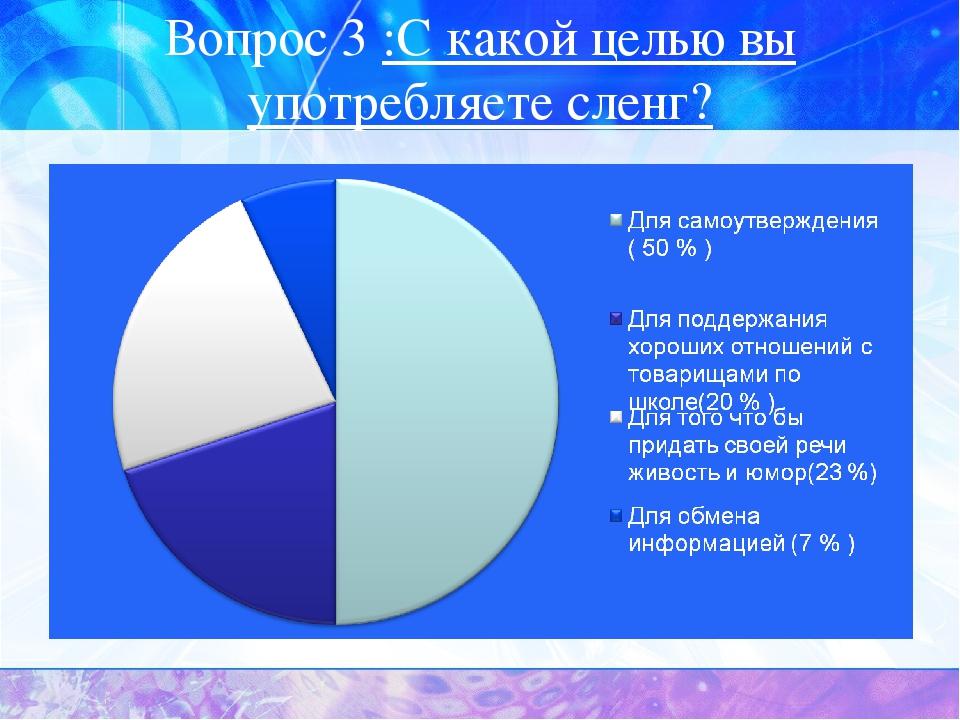 Вопрос 3 :С какой целью вы употребляете сленг?