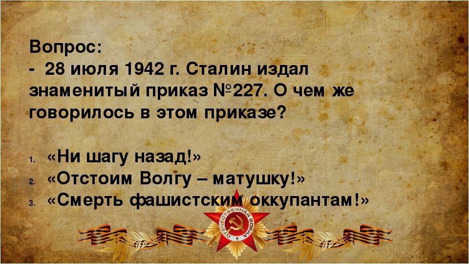 Вопрос: - 28 июля 1942 г. Сталин издал знаменитый приказ №227. О чем же говор...