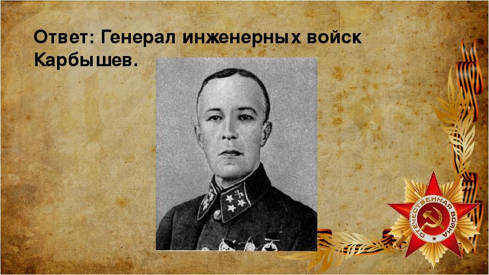 Ответ: Генерал инженерных войск Карбышев.