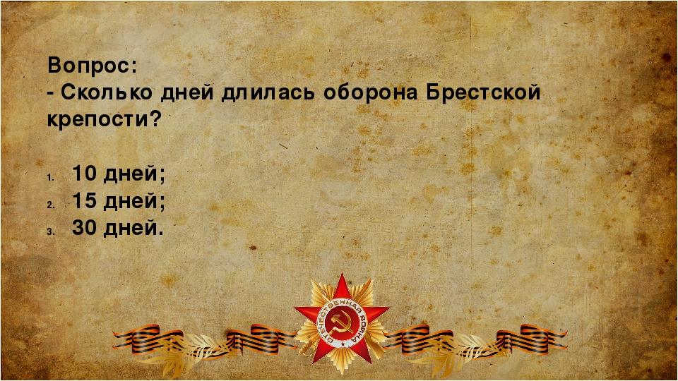 Вопрос: - Сколько дней длилась оборона Брестской крепости? 10 дней; 15 дней;...