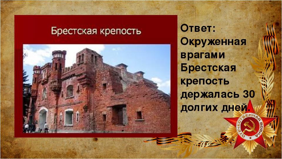 Ответ: Окруженная врагами Брестская крепость держалась 30 долгих дней.