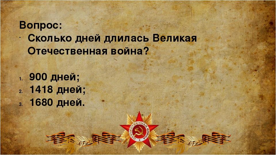 Вопрос: Сколько дней длилась Великая Отечественная война? 900 дней; 1418 дней...