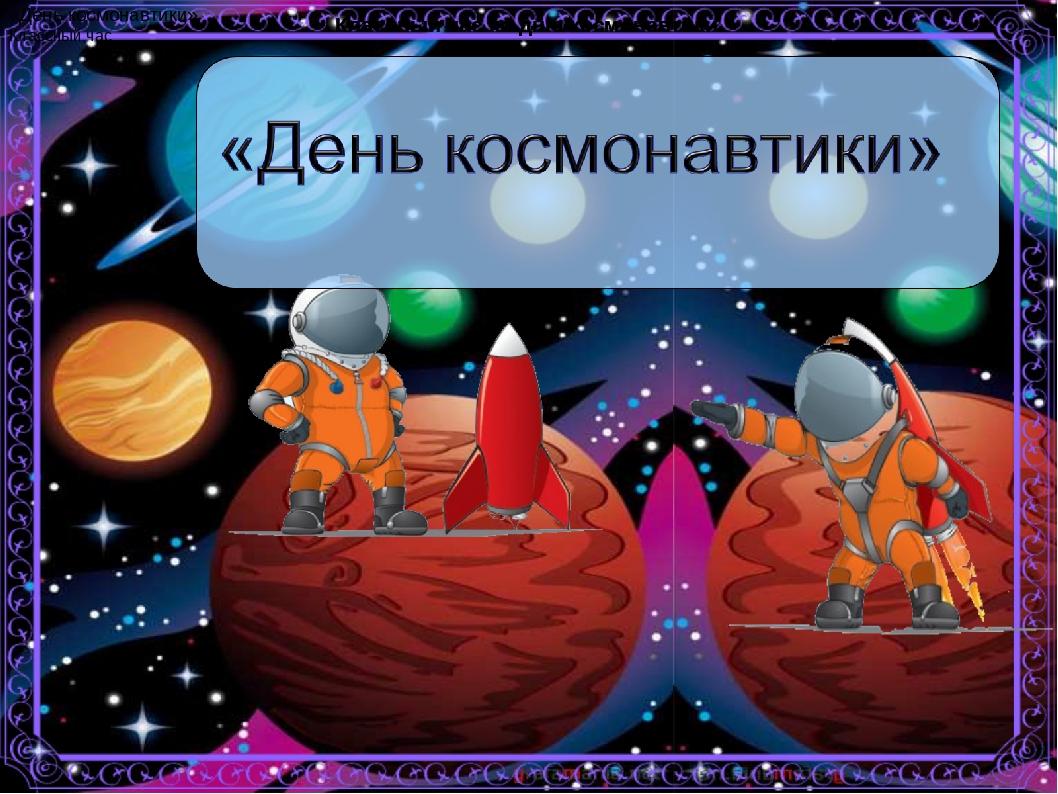 Классный час ко дню космонавтики. Классный час ко дню космонавтики. «День кос...