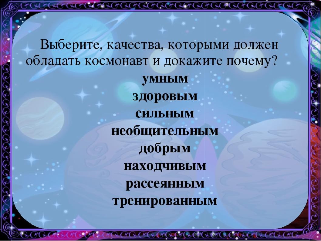 Выберите, качества, которыми должен обладать космонавт и докажите почему? умн...
