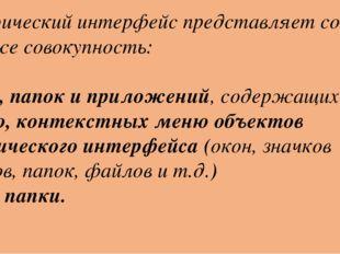 Графический интерфейс представляет собой также совокупность: Окон, папок и пр
