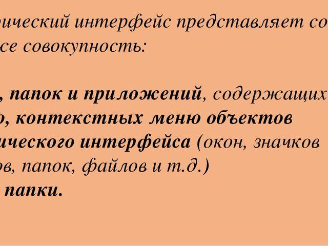 Графический интерфейс представляет собой также совокупность: Окон, папок и пр...