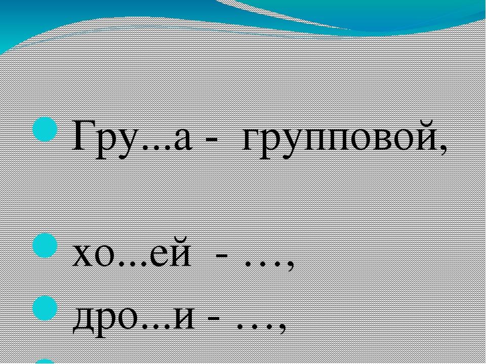 Гру...а - групповой, хо...ей - …, дро...и - …, а...уратность - ….,