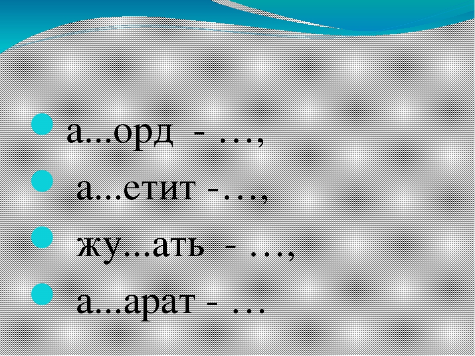 а...орд - …, а...етит -…, жу...ать - …, а...арат - …