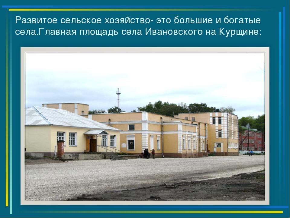 Развитое сельское хозяйство- это большие и богатые села.Главная площадь села...