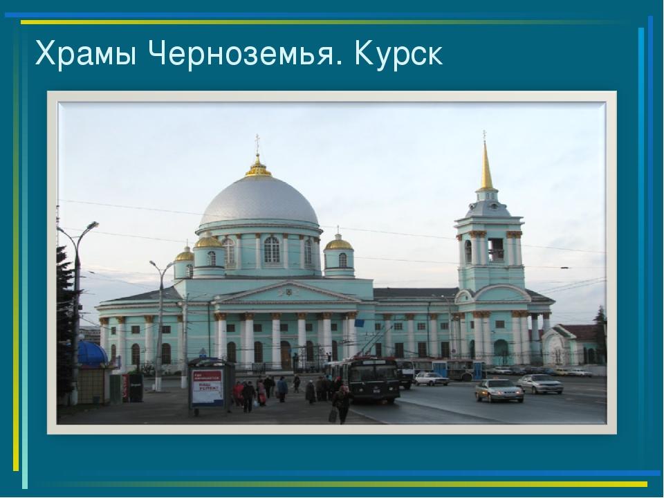 Храмы Черноземья. Курск
