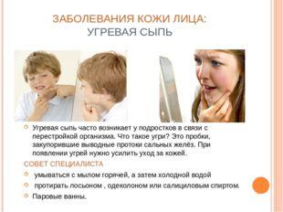 ЗАБОЛЕВАНИЯ КОЖИ ЛИЦА: УГРЕВАЯ СЫПЬ Угревая сыпь часто возникает у подростков