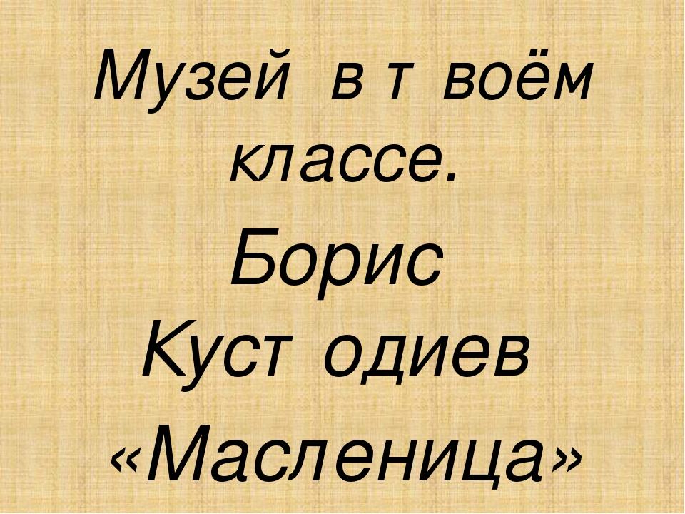 Музей в твоём классе. Борис Кустодиев «Масленица»