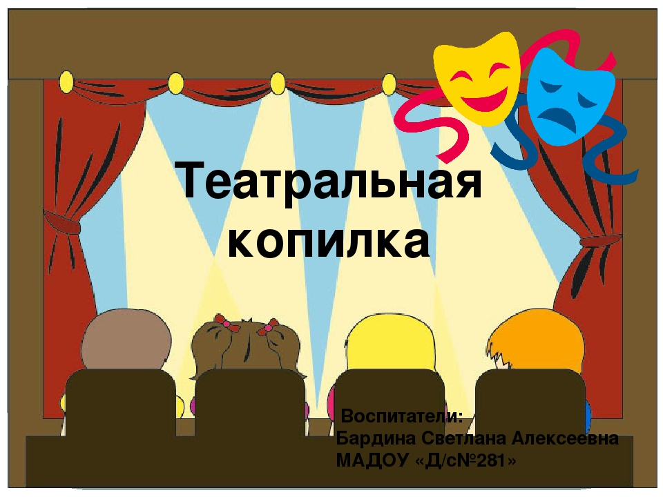 Театральная копилка Воспитатели: Бардина Светлана Алексеевна МАДОУ «Д/с№281»