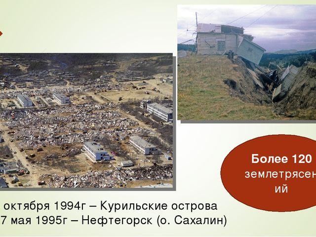 Более 120 землетрясений 4 октября 1994г – Курильские острова 27 мая 1995г – Н...