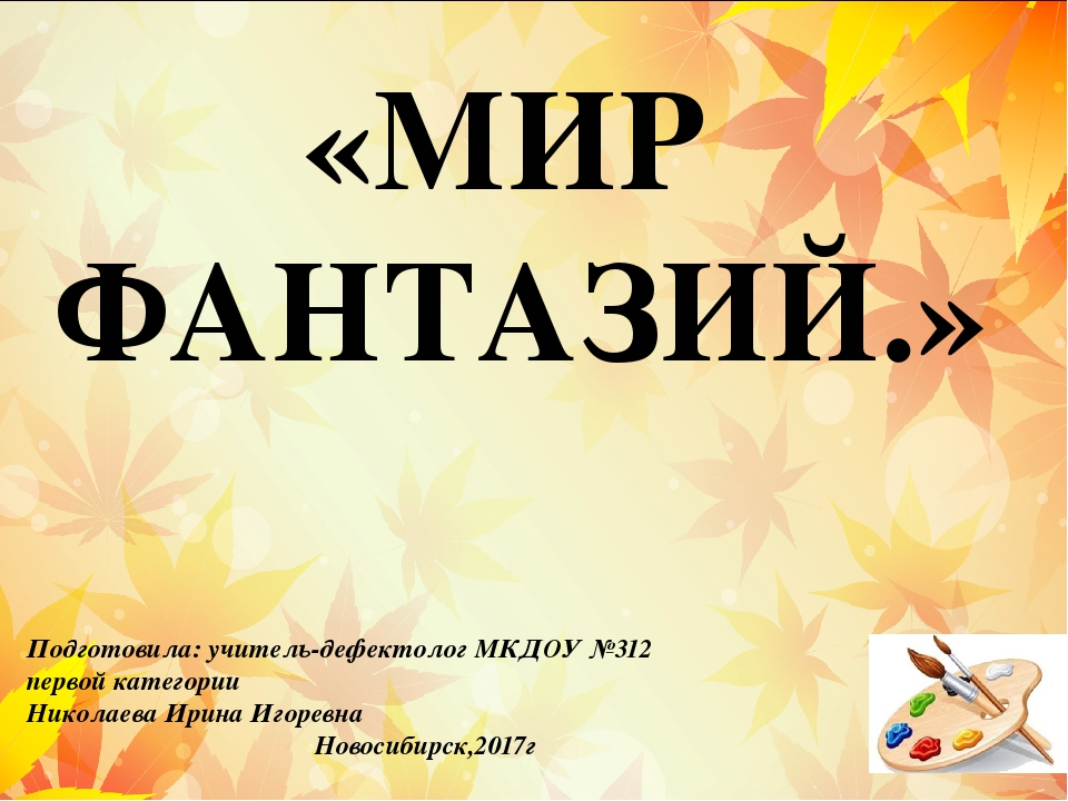 «МИР ФАНТАЗИЙ.» Подготовила: учитель-дефектолог МКДОУ №312 первой категории Н...