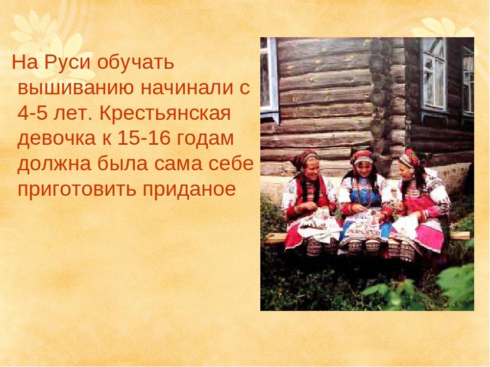 На Руси обучать вышиванию начинали с 4-5 лет. Крестьянская девочка к 15-16 г...