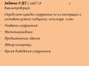 Задание 9 (У) Слайд 7,8 с взаимопроверкой Определите каждое сооружение по илл