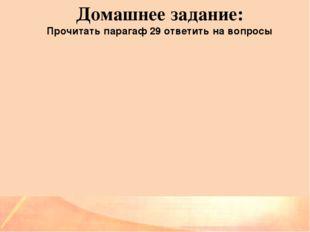 Домашнее задание: Прочитать парагаф 29 ответить на вопросы