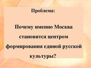 Проблема: Почему именно Москва становится центром формирования единой русской