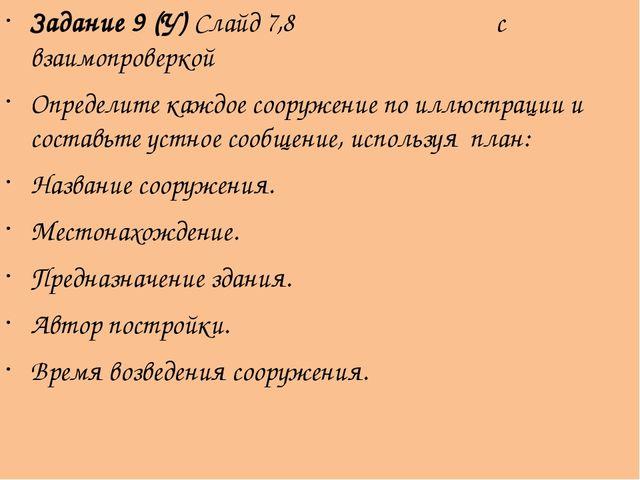 Задание 9 (У) Слайд 7,8 с взаимопроверкой Определите каждое сооружение по илл...