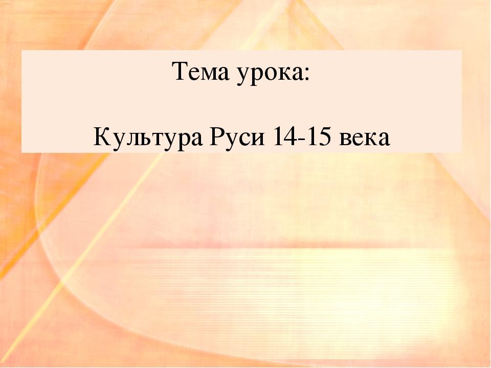 Тема урока: Культура Руси 14-15 века
