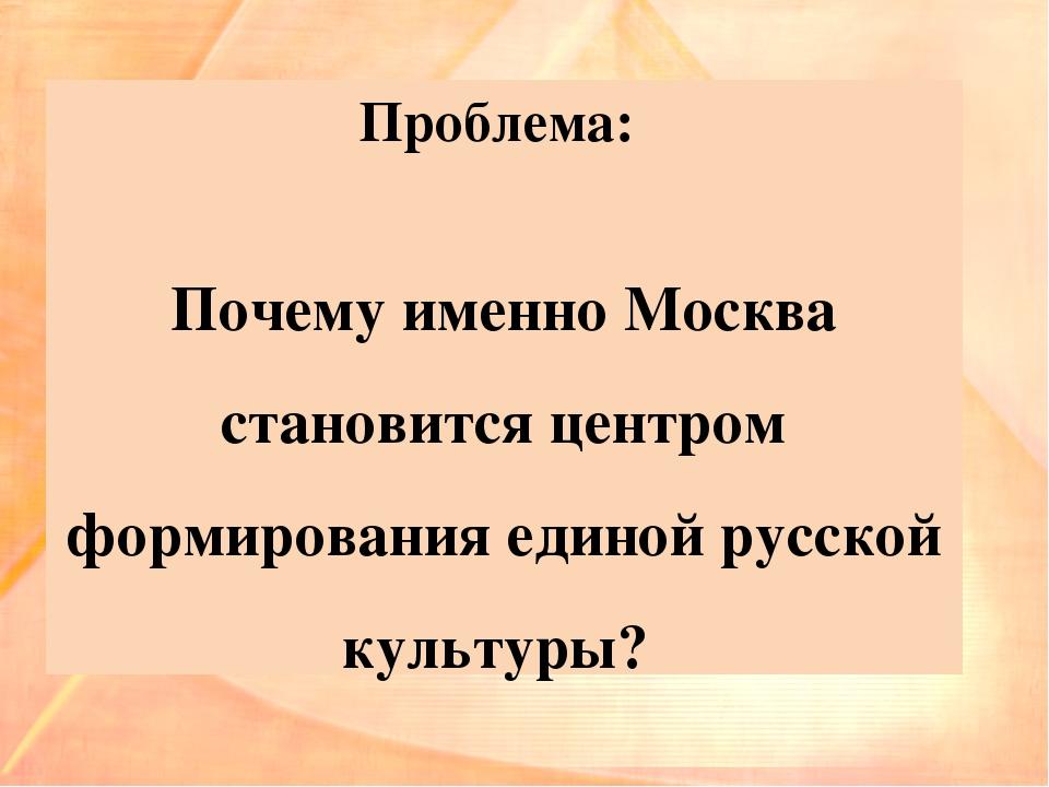 Проблема: Почему именно Москва становится центром формирования единой русской...