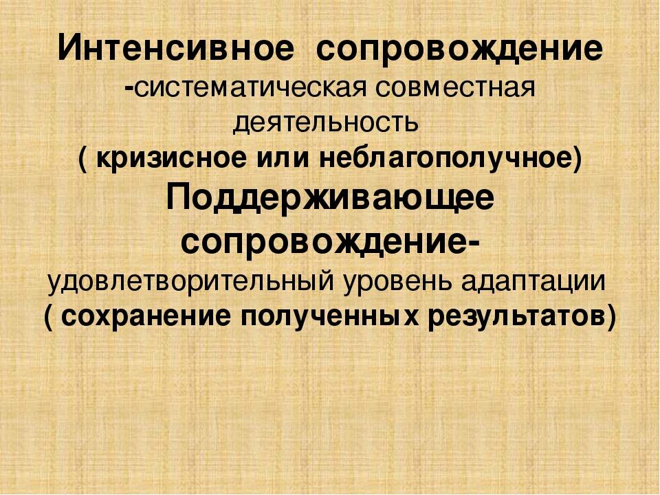 Интенсивное сопровождение -систематическая совместная деятельность ( кризисно...