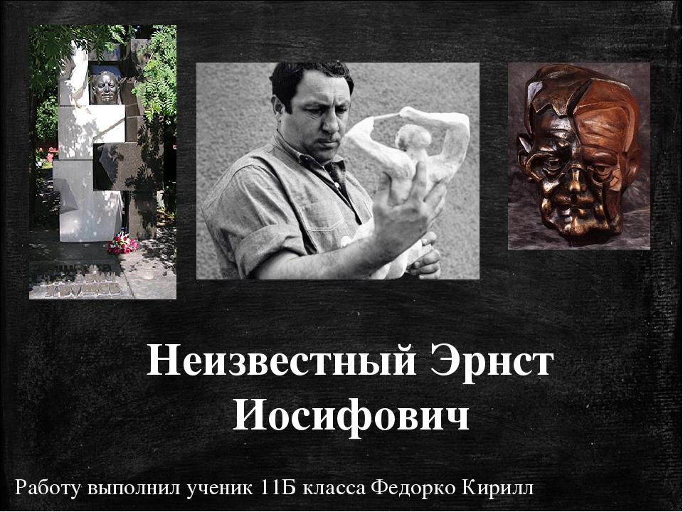 Неизвестный Эрнст Иосифович Работу выполнил ученик 11Б класса Федорко Кирилл