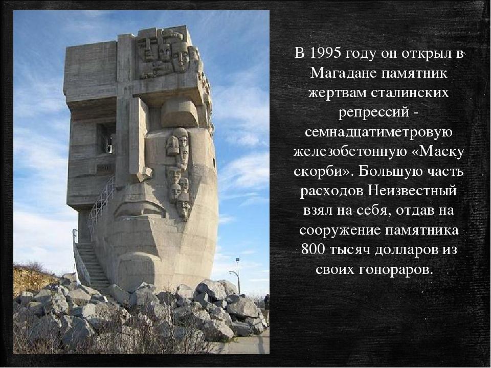 В 1995 году он открыл в Магадане памятник жертвам сталинских репрессий - семн...