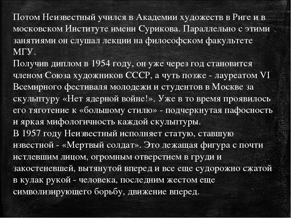 Потом Неизвестный учился в Академии художеств в Риге и в московском Институте...