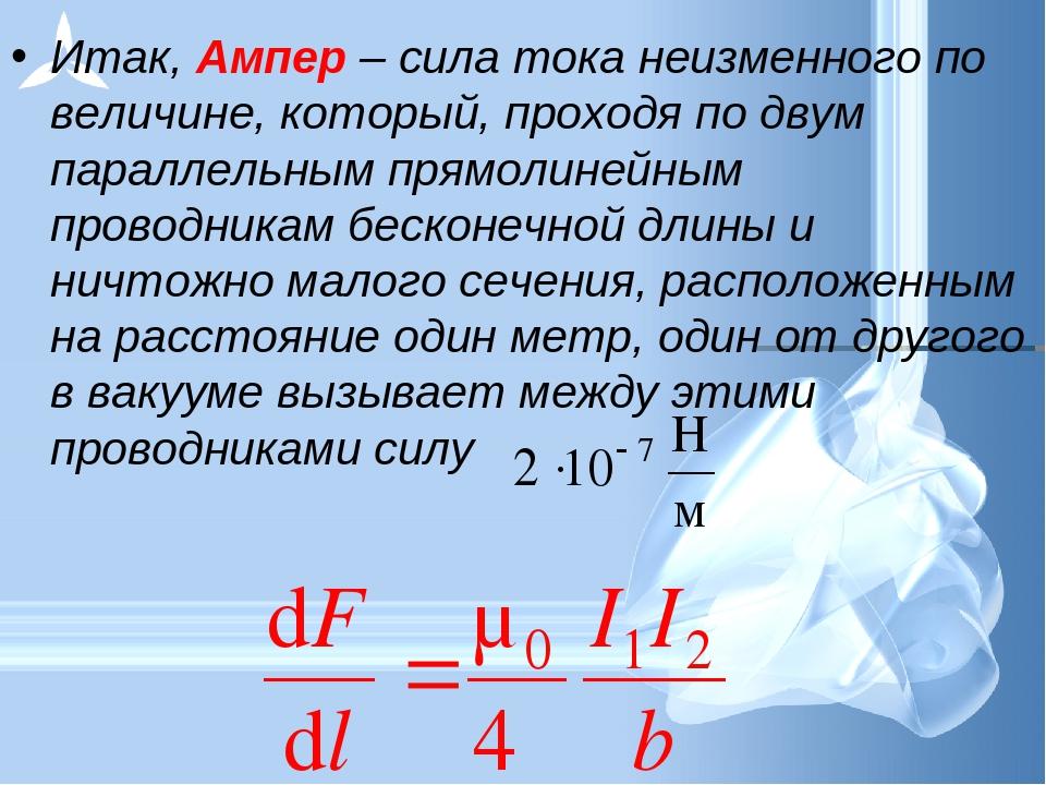 Итак, Ампер – сила тока неизменного по величине, который, проходя по двум пар...