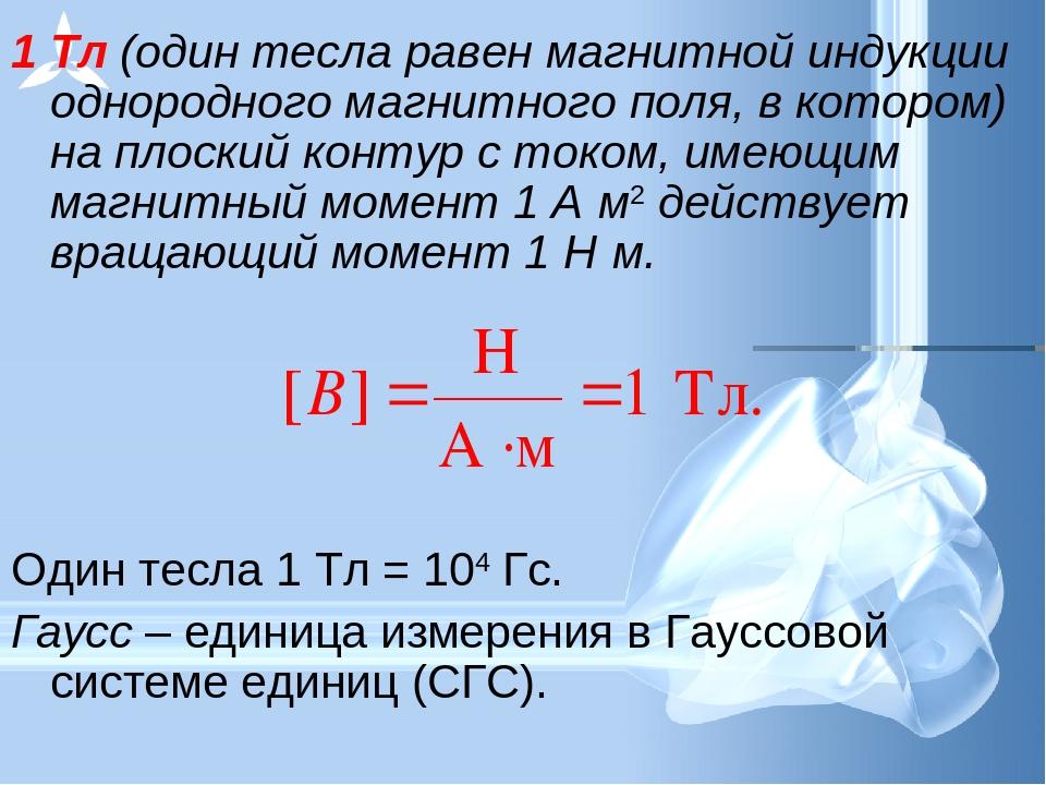 1 Тл (один тесла равен магнитной индукции однородного магнитного поля, в кото...