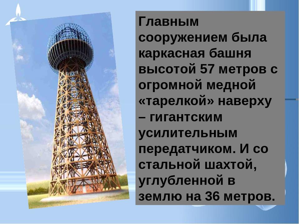 Главным сооружением была каркасная башня высотой 57 метров с огромной медной...