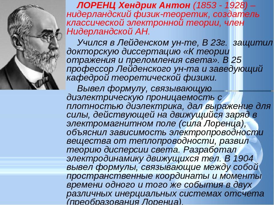 ЛОРЕНЦ Хендрик Антон (1853 - 1928) – нидерландский физик-теоретик, создатель...