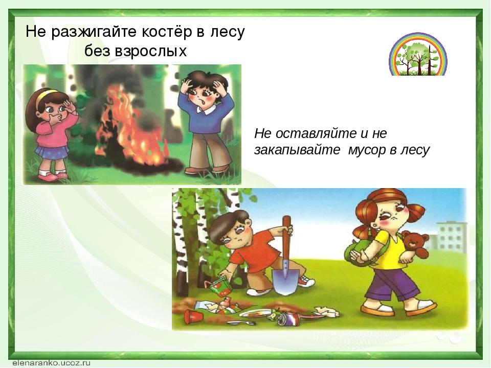 Не разжигайте костёр в лесу без взрослых Не оставляйте и не закапывайте мусор...