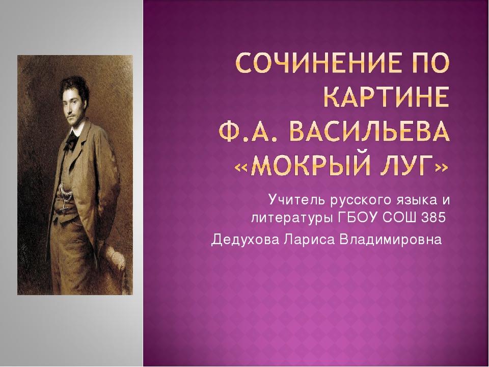 Учитель русского языка и литературы ГБОУ СОШ 385 Дедухова Лариса Владимировна