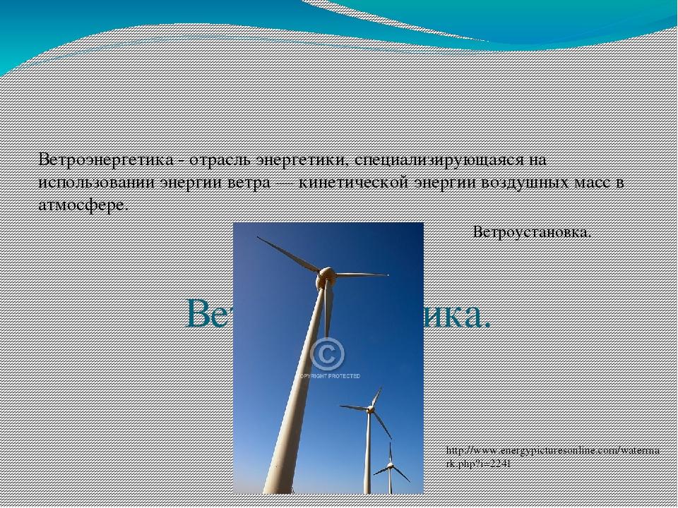 Ветроэнергетика. Ветроэнергетика - отрасль энергетики, специализирующаяся на...