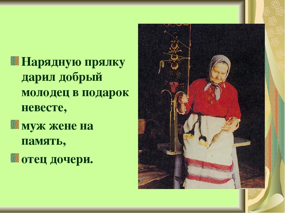Нарядную прялку дарил добрый молодец в подарок невесте, муж жене на память,...