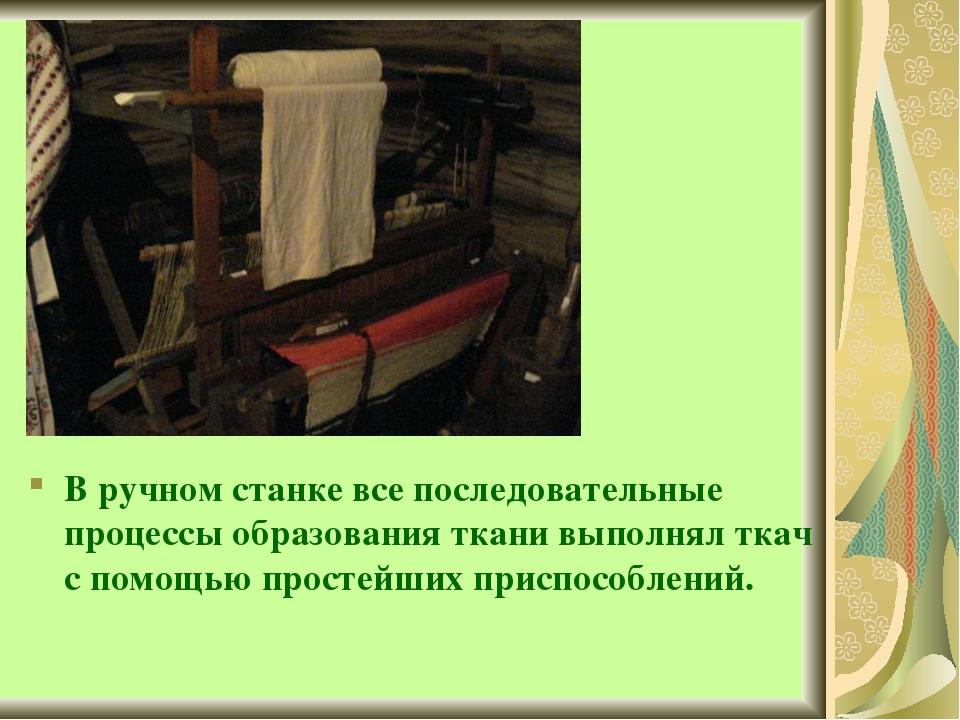 В ручном станке все последовательные процессы образования ткани выполнял ткач...