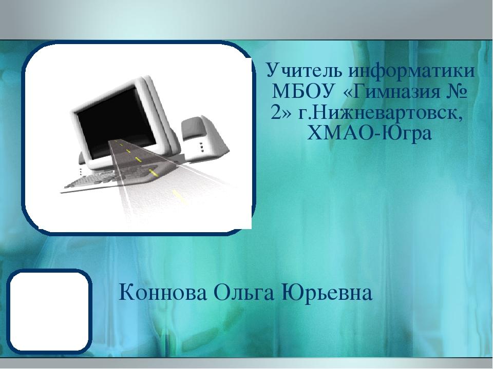 Учитель информатики МБОУ «Гимназия № 2» г.Нижневартовск, ХМАО-Югра Коннова Ол...