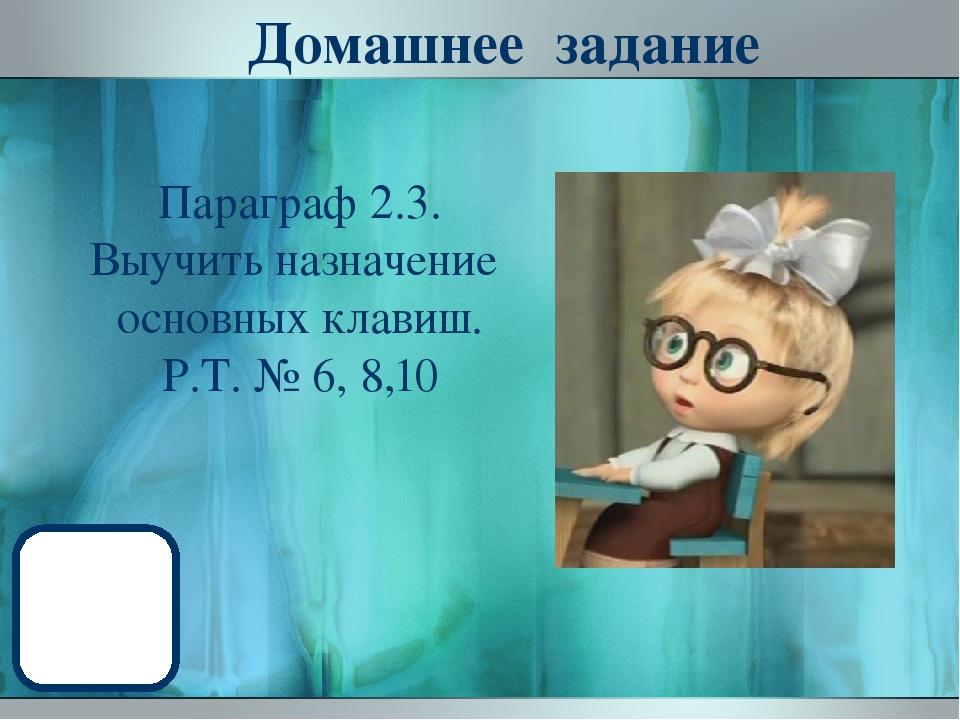 Домашнее задание Параграф 2.3. Выучить назначение основных клавиш. Р.Т. № 6,...