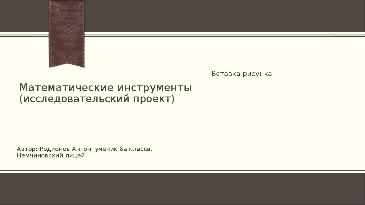 Математические инструменты (исследовательский проект) Автор: Родионов Антон,...