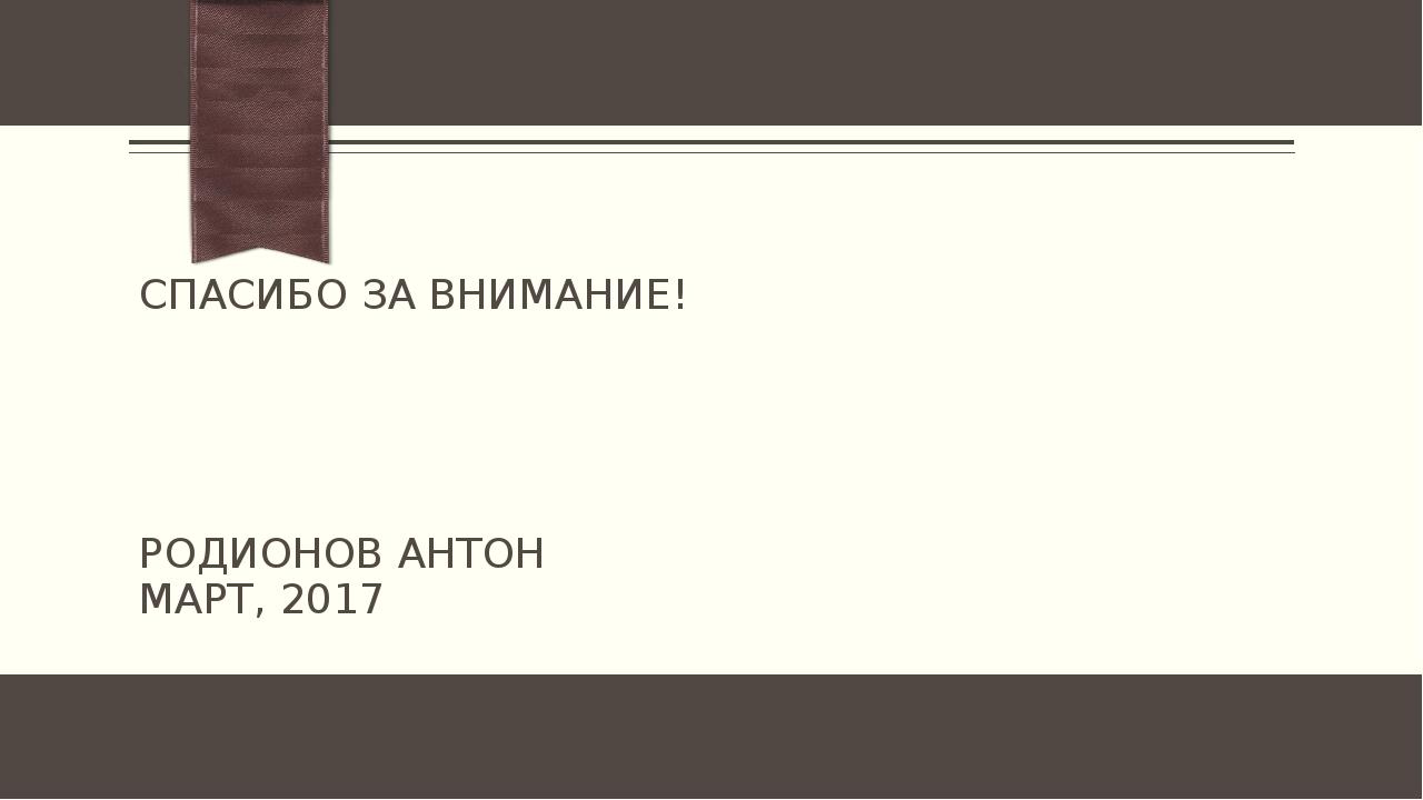 СПАСИБО ЗА ВНИМАНИЕ! РОДИОНОВ АНТОН МАРТ, 2017